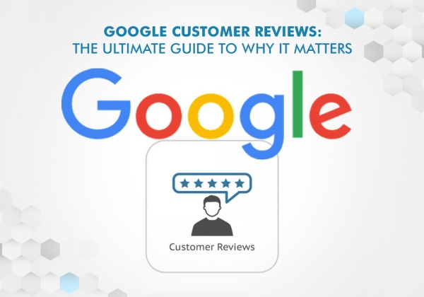 Google Customer Reviews: The Ultimate Guide To Why It Matters